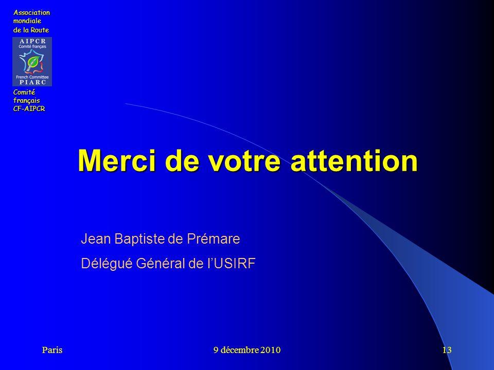 Paris9 décembre 201013 Merci de votre attention Association mondiale de la Route Comité français CF-AIPCR Jean Baptiste de Prémare Délégué Général de