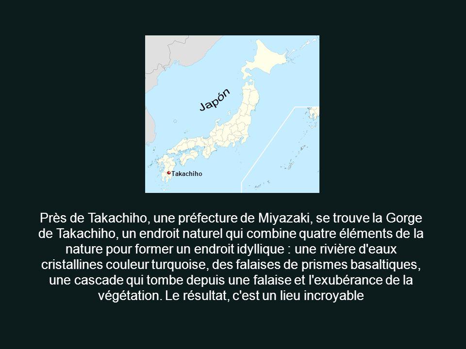 Takachiho Près de Takachiho, une préfecture de Miyazaki, se trouve la Gorge de Takachiho, un endroit naturel qui combine quatre éléments de la nature pour former un endroit idyllique : une rivière d eaux cristallines couleur turquoise, des falaises de prismes basaltiques, une cascade qui tombe depuis une falaise et l exubérance de la végétation.