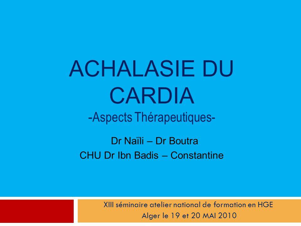 ACHALASIE DU CARDIA - Aspects Thérapeutiques- Dr Naïli – Dr Boutra CHU Dr Ibn Badis – Constantine XIII séminaire atelier national de formation en HGE