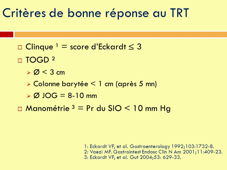 Critères de bonne réponse au TRT  Clinque ¹ = score d'Eckardt ≤ 3  TOGD ²  Ø < 3 cm  Colonne barytée < 1 cm (après 5 mn)  Ø JOG = 8-10 mm  Manom