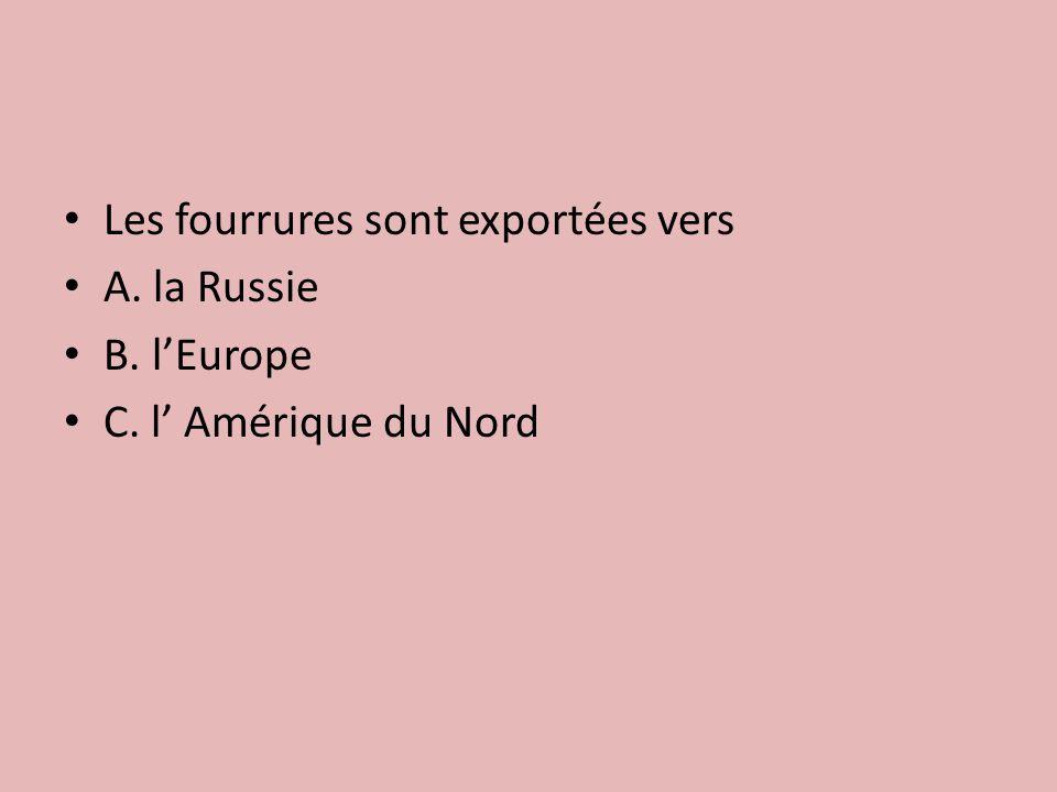 Les fourrures sont exportées vers A. la Russie B. l'Europe C. l' Amérique du Nord