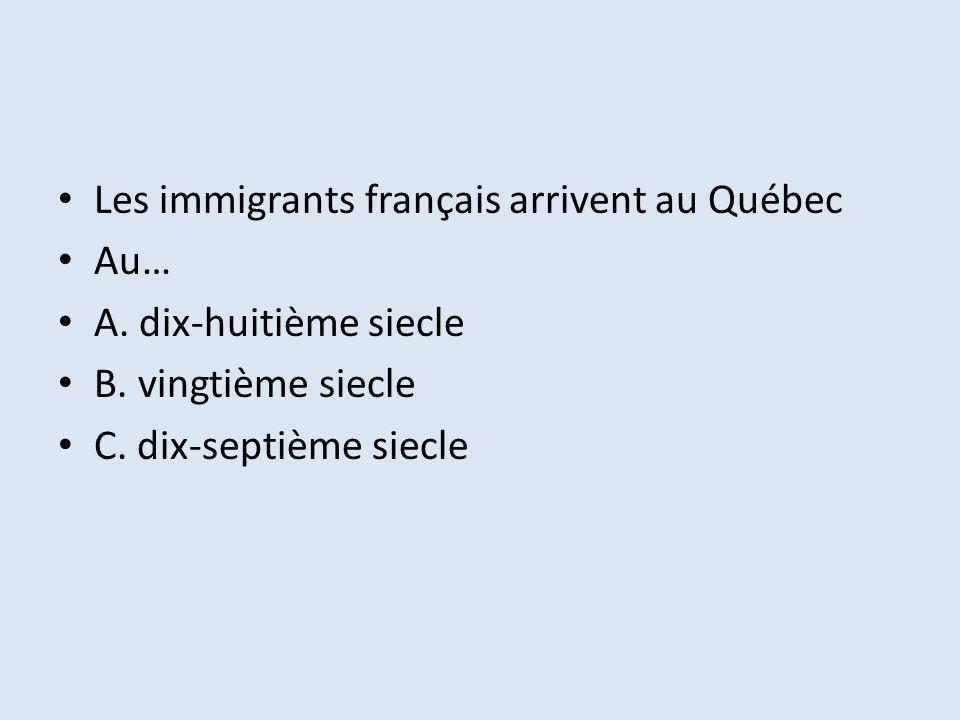 Les immigrants français arrivent au Québec Au… A.dix-huitième siecle B.
