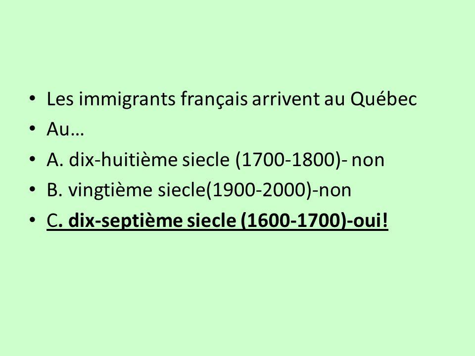 Les immigrants français arrivent au Québec Au… A.dix-huitième siecle (1700-1800)- non B.