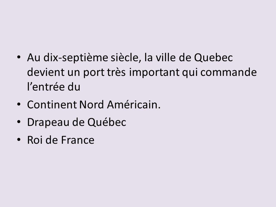 Au dix-septième siècle, la ville de Quebec devient un port très important qui commande l'entrée du Continent Nord Américain.