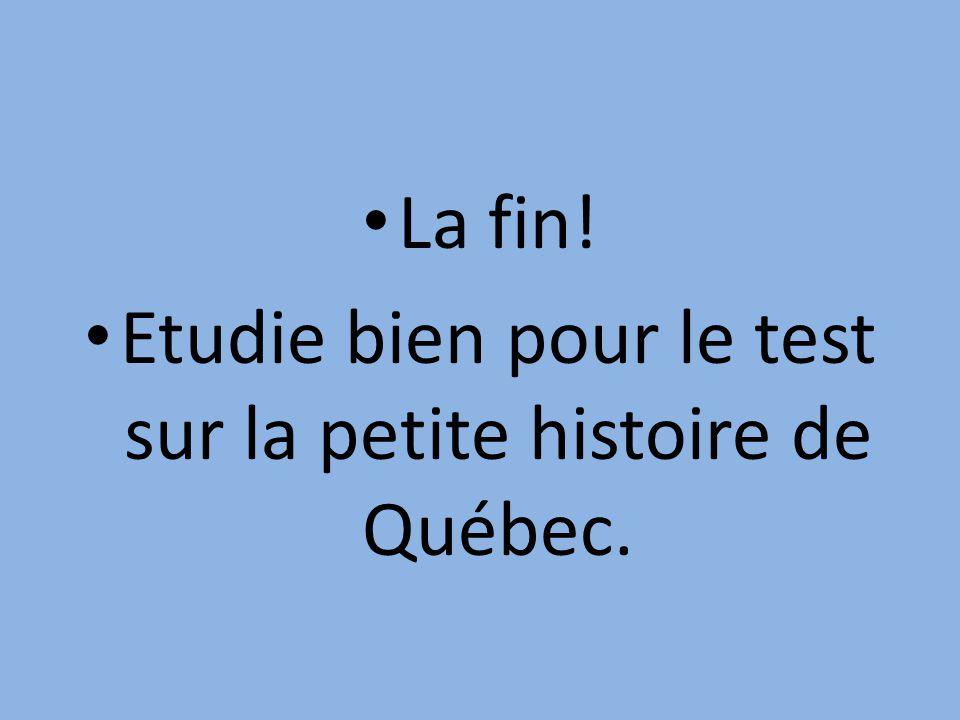 La fin! Etudie bien pour le test sur la petite histoire de Québec.