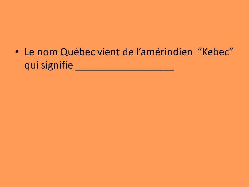 Le nom Québec vient de l'amérindien Kebec qui signifie __________________
