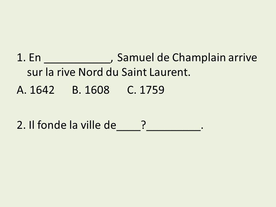 1.En ___________, Samuel de Champlain arrive sur la rive Nord du Saint Laurent.
