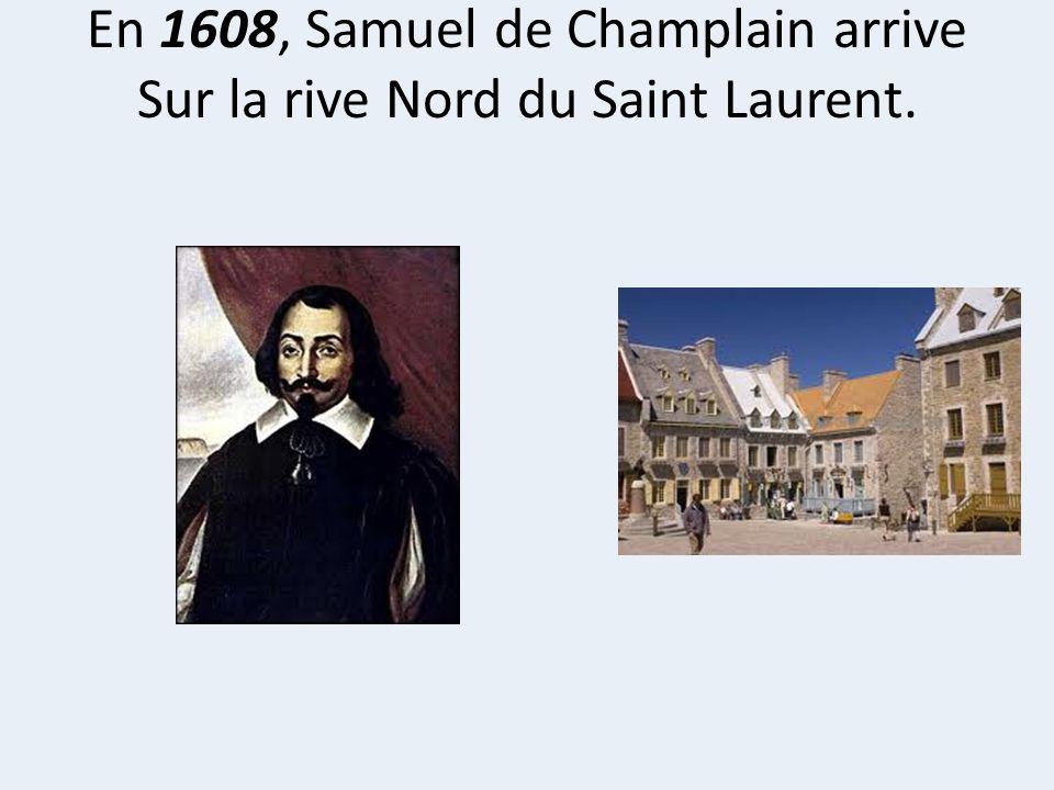 En 1608, Samuel de Champlain arrive Sur la rive Nord du Saint Laurent.