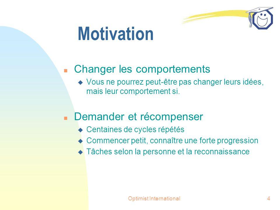 Optimist International4 Motivation n Changer les comportements u Vous ne pourrez peut-être pas changer leurs idées, mais leur comportement si.