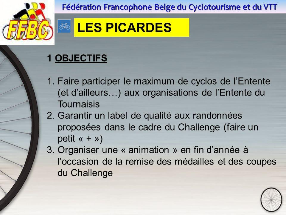 Fédération Francophone Belge du Cyclotourisme et du VTT 1 OBJECTIFS 1.Faire participer le maximum de cyclos de l'Entente (et d'ailleurs…) aux organisations de l'Entente du Tournaisis 2.Garantir un label de qualité aux randonnées proposées dans le cadre du Challenge (faire un petit « + ») 3.Organiser une « animation » en fin d'année à l'occasion de la remise des médailles et des coupes du Challenge LES PICARDES