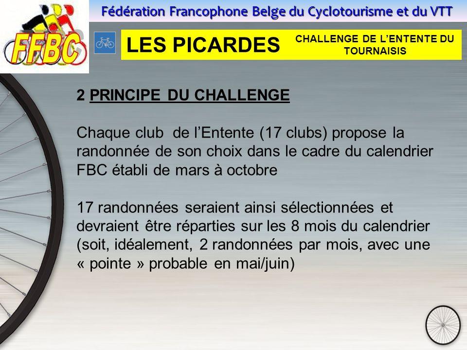 Fédération Francophone Belge du Cyclotourisme et du VTT 2 PRINCIPE DU CHALLENGE Chaque club de l'Entente (17 clubs) propose la randonnée de son choix dans le cadre du calendrier FBC établi de mars à octobre 17 randonnées seraient ainsi sélectionnées et devraient être réparties sur les 8 mois du calendrier (soit, idéalement, 2 randonnées par mois, avec une « pointe » probable en mai/juin) LES PICARDES CHALLENGE DE L'ENTENTE DU TOURNAISIS