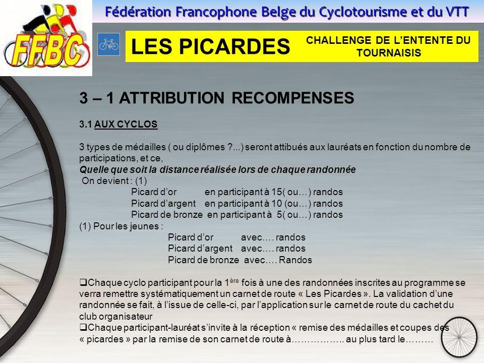 Fédération Francophone Belge du Cyclotourisme et du VTT 3 – 1 ATTRIBUTION RECOMPENSES 3.1 AUX CYCLOS 3 types de médailles ( ou diplômes ...) seront attibués aux lauréats en fonction du nombre de participations, et ce, Quelle que soit la distance réalisée lors de chaque randonnée On devient : (1) Picard d'or en participant à 15( ou…) randos Picard d'argent en participant à 10 (ou…) randos Picard de bronze en participant à 5( ou…) randos (1) Pour les jeunes : Picard d'or avec….
