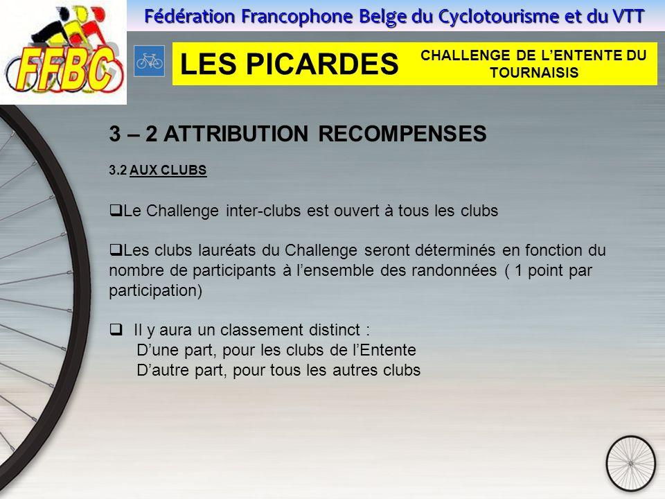 Fédération Francophone Belge du Cyclotourisme et du VTT 3 – 2 ATTRIBUTION RECOMPENSES 3.2 AUX CLUBS  Le Challenge inter-clubs est ouvert à tous les clubs  Les clubs lauréats du Challenge seront déterminés en fonction du nombre de participants à l'ensemble des randonnées ( 1 point par participation)  Il y aura un classement distinct : D'une part, pour les clubs de l'Entente D'autre part, pour tous les autres clubs LES PICARDES CHALLENGE DE L'ENTENTE DU TOURNAISIS