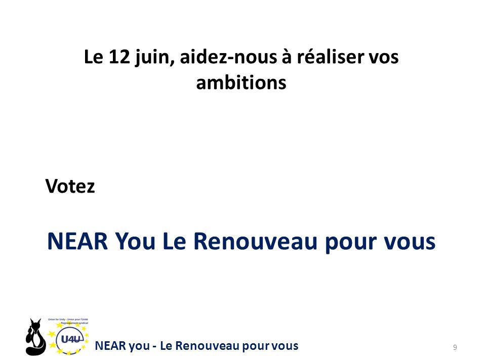NEAR you - Le Renouveau pour vous 9 Le 12 juin, aidez-nous à réaliser vos ambitions Votez NEAR You Le Renouveau pour vous