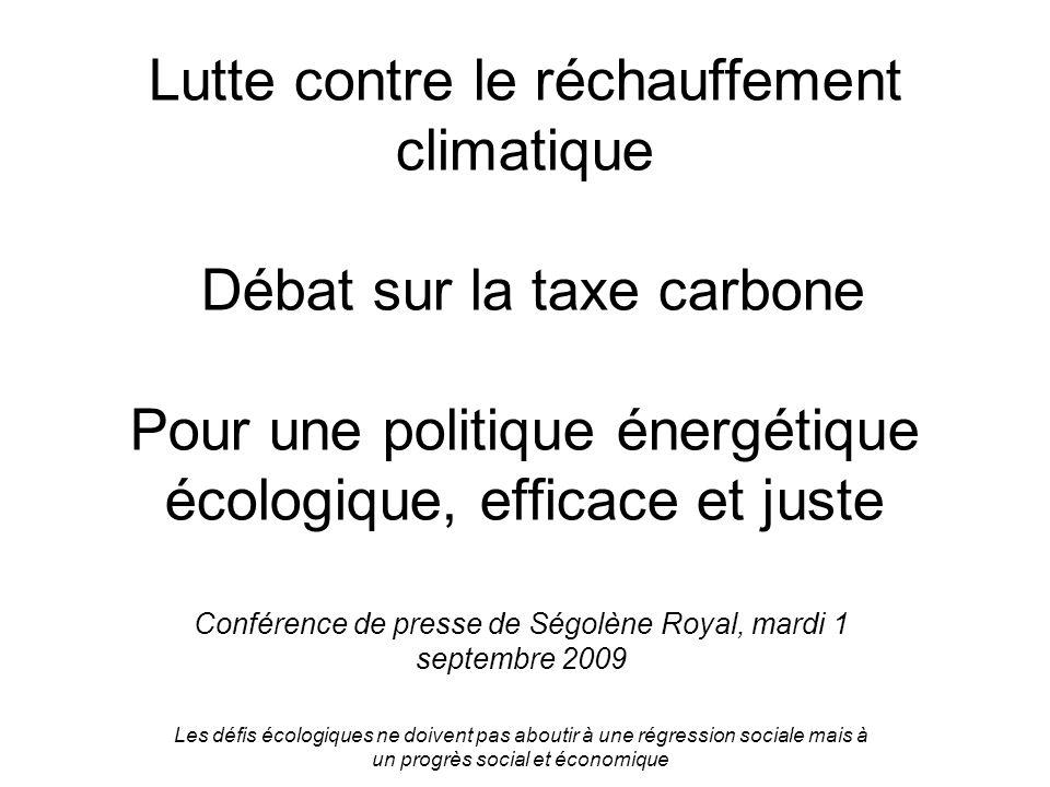 Lutte contre le réchauffement climatique Débat sur la taxe carbone Pour une politique énergétique écologique, efficace et juste Conférence de presse de Ségolène Royal, mardi 1 septembre 2009 Les défis écologiques ne doivent pas aboutir à une régression sociale mais à un progrès social et économique