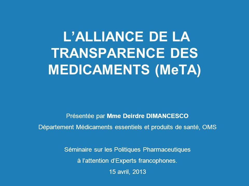 L'ALLIANCE DE LA TRANSPARENCE DES MEDICAMENTS (MeTA) Présentée par Mme Deirdre DIMANCESCO Département Médicaments essentiels et produits de santé, OMS Séminaire sur les Politiques Pharmaceutiques à l'attention d'Experts francophones.