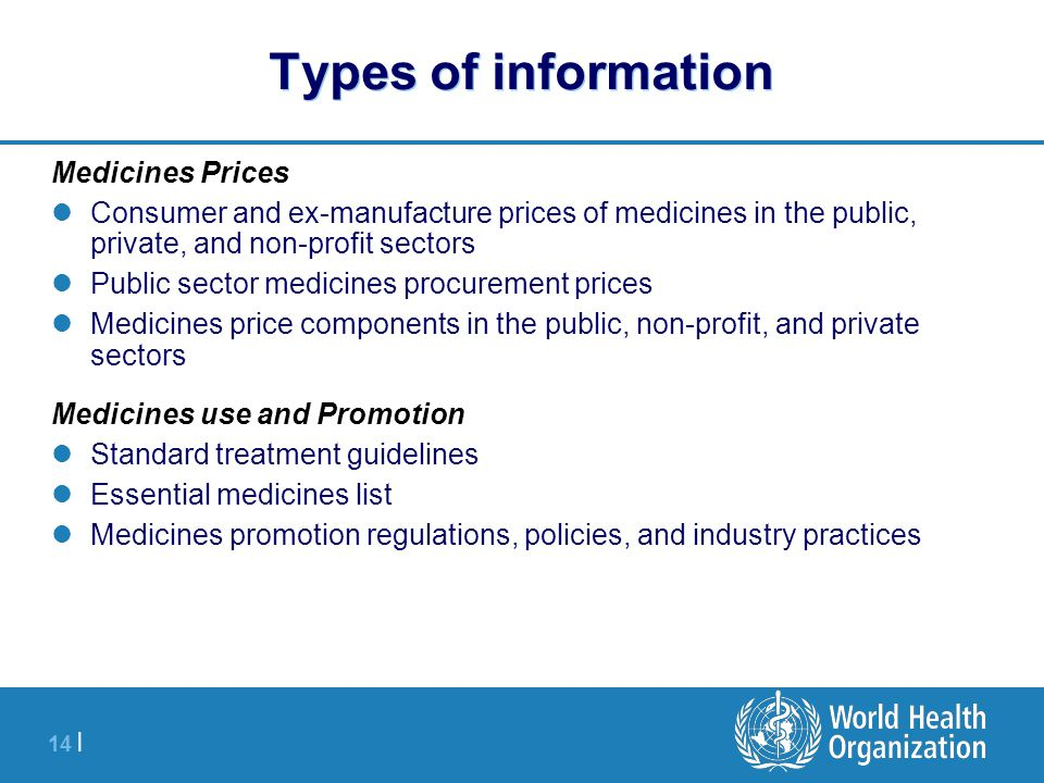 14 | Types of information Medicines Prices Consumer and ex-manufacture prices of medicines in the public, private, and non-profit sectors Public sector medicines procurement prices Medicines price components in the public, non-profit, and private sectors Medicines use and Promotion Standard treatment guidelines Essential medicines list Medicines promotion regulations, policies, and industry practices