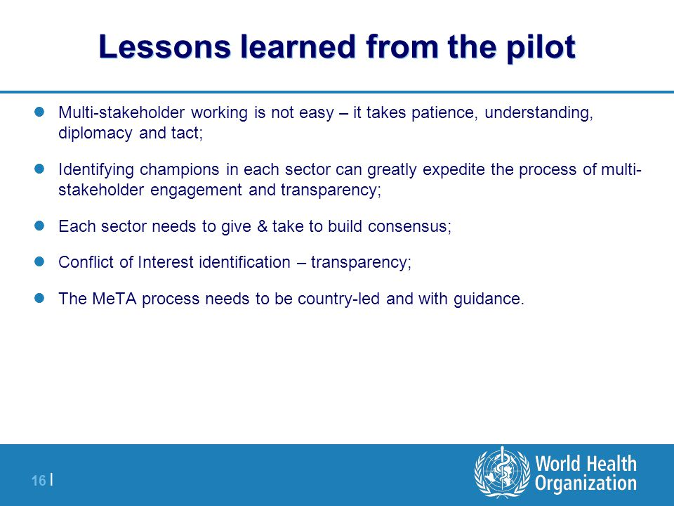 16 | Lessons learned from the pilot Multi-stakeholder working is not easy – it takes patience, understanding, diplomacy and tact; Identifying champion