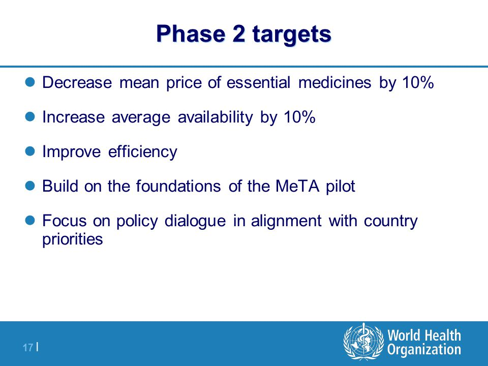 17 | Phase 2 targets Decrease mean price of essential medicines by 10% Increase average availability by 10% Improve efficiency Build on the foundations of the MeTA pilot Focus on policy dialogue in alignment with country priorities