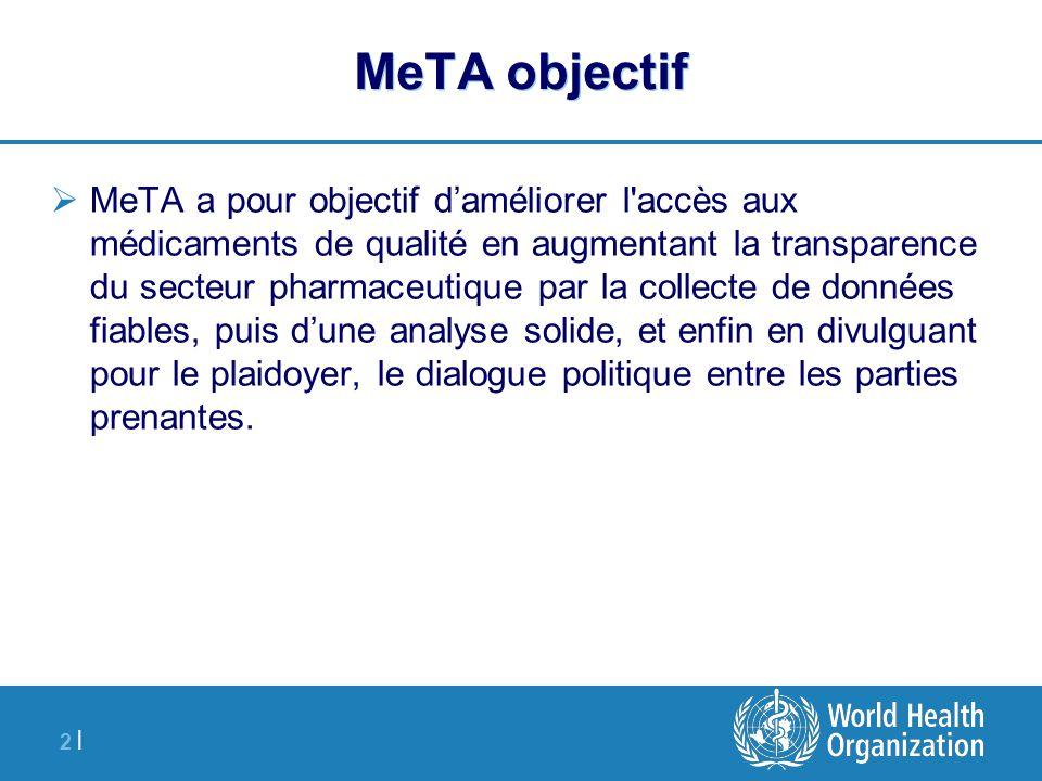 2 |2 | MeTA objectif  MeTA a pour objectif d'améliorer l accès aux médicaments de qualité en augmentant la transparence du secteur pharmaceutique par la collecte de données fiables, puis d'une analyse solide, et enfin en divulguant pour le plaidoyer, le dialogue politique entre les parties prenantes.
