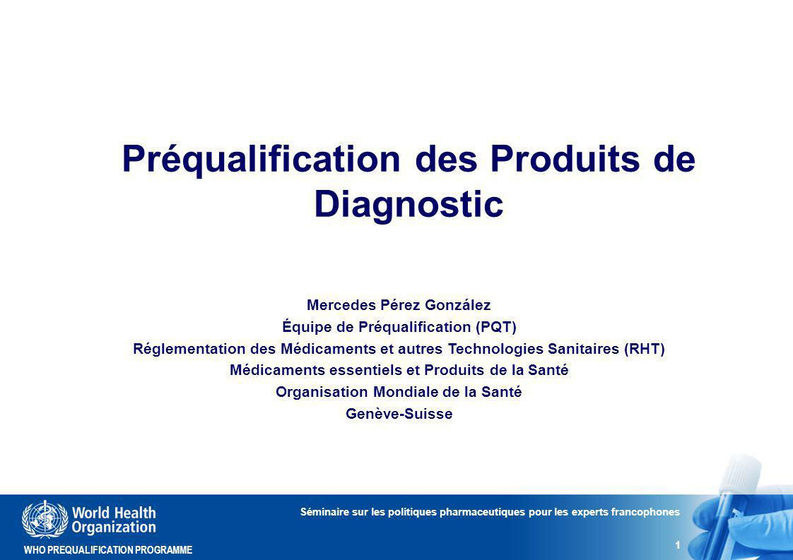 WHO PREQUALIFICATION PROGRAMME Rapports Publics Séminaire sur les politiques pharmaceutiques pour les experts francophones 22 Liste des produits préqualifiés: http://www.who.int/diagnostics_laboratory/evaluations/PQ_list/e n/index.html