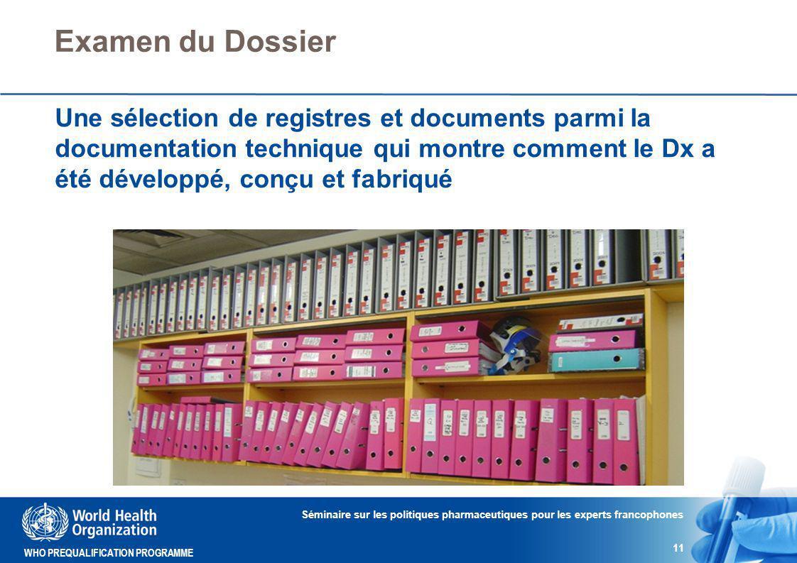 WHO PREQUALIFICATION PROGRAMME Examen du Dossier Une sélection de registres et documents parmi la documentation technique qui montre comment le Dx a été développé, conçu et fabriqué Séminaire sur les politiques pharmaceutiques pour les experts francophones 11