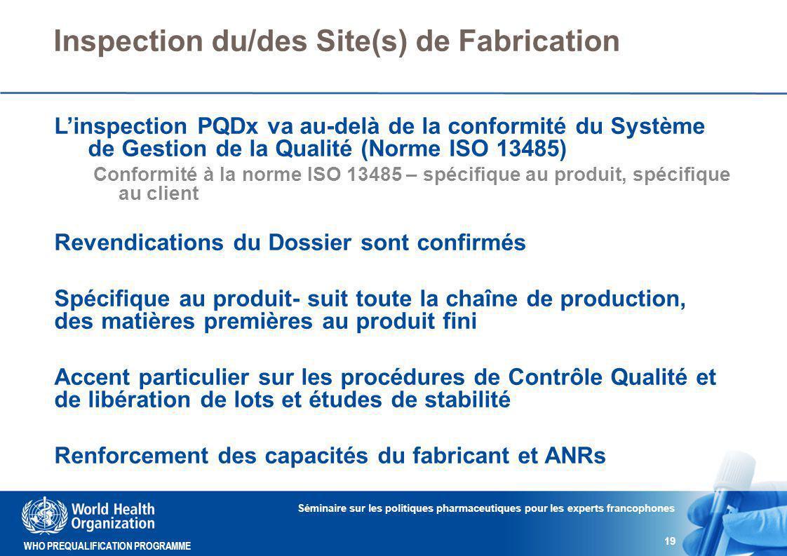 WHO PREQUALIFICATION PROGRAMME Inspection du/des Site(s) de Fabrication L'inspection PQDx va au-delà de la conformité du Système de Gestion de la Qualité (Norme ISO 13485) Conformité à la norme ISO 13485 – spécifique au produit, spécifique au client Revendications du Dossier sont confirmés Spécifique au produit- suit toute la chaîne de production, des matières premières au produit fini Accent particulier sur les procédures de Contrôle Qualité et de libération de lots et études de stabilité Renforcement des capacités du fabricant et ANRs Séminaire sur les politiques pharmaceutiques pour les experts francophones 19