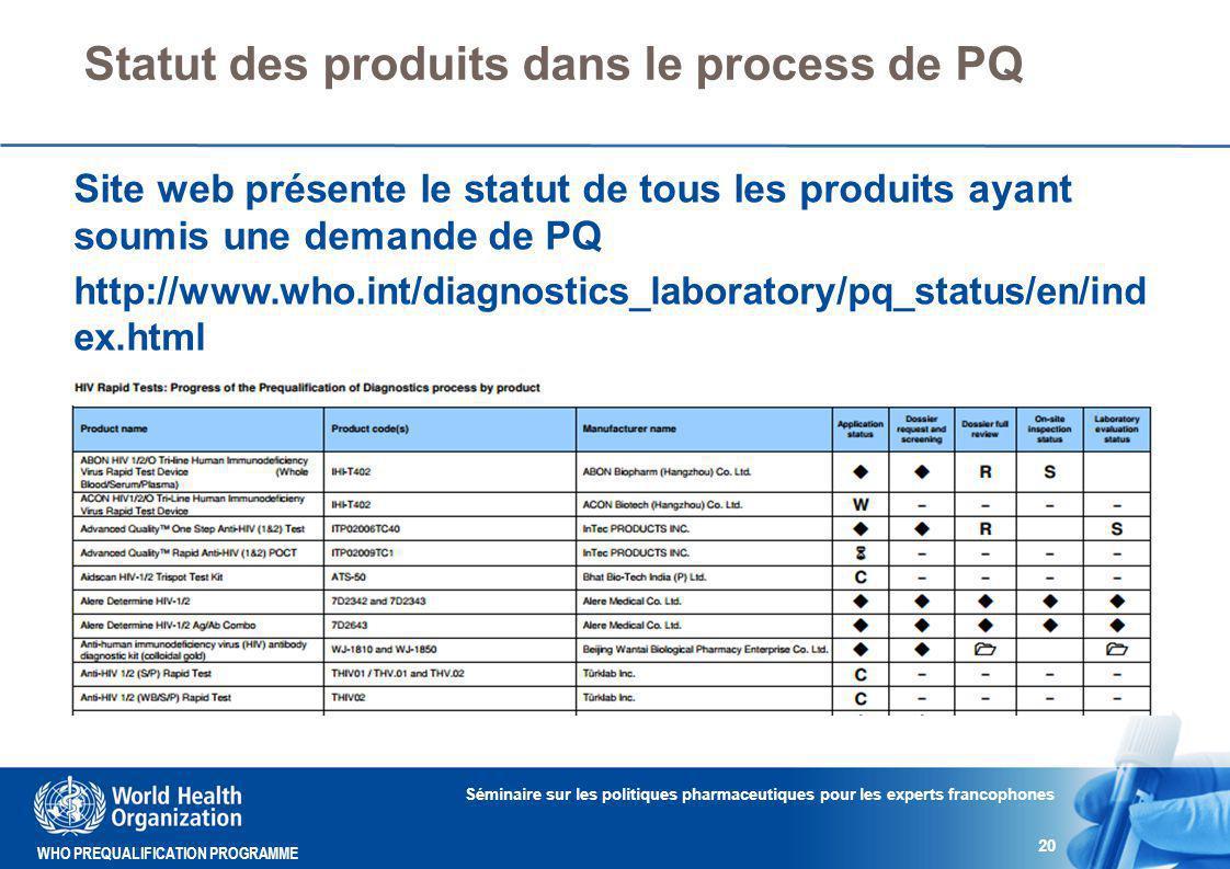 WHO PREQUALIFICATION PROGRAMME Statut des produits dans le process de PQ Séminaire sur les politiques pharmaceutiques pour les experts francophones 20 Site web présente le statut de tous les produits ayant soumis une demande de PQ http://www.who.int/diagnostics_laboratory/pq_status/en/ind ex.html