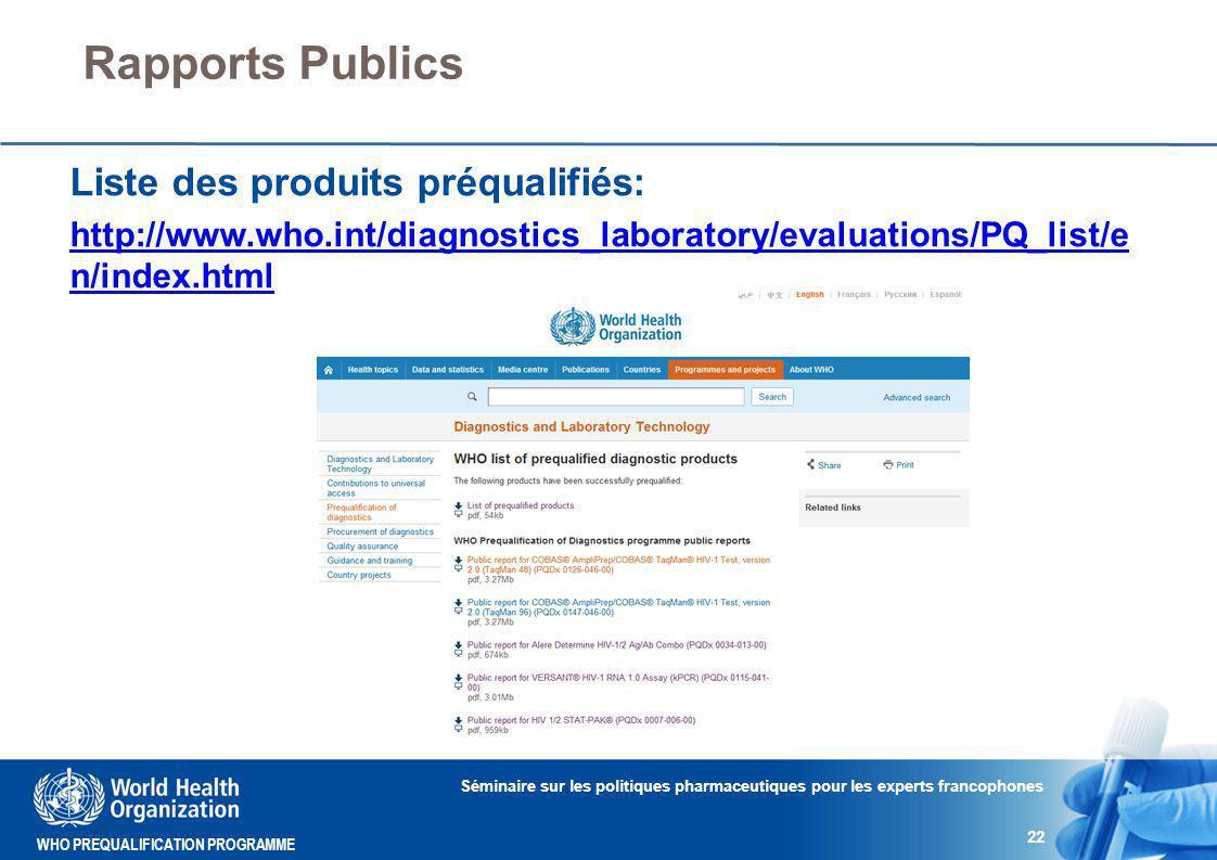 WHO PREQUALIFICATION PROGRAMME Rapports Publics Séminaire sur les politiques pharmaceutiques pour les experts francophones 22 Liste des produits préqualifiés: http://www.who.int/diagnostics_laboratory/evaluations/PQ_list/e n/index.html