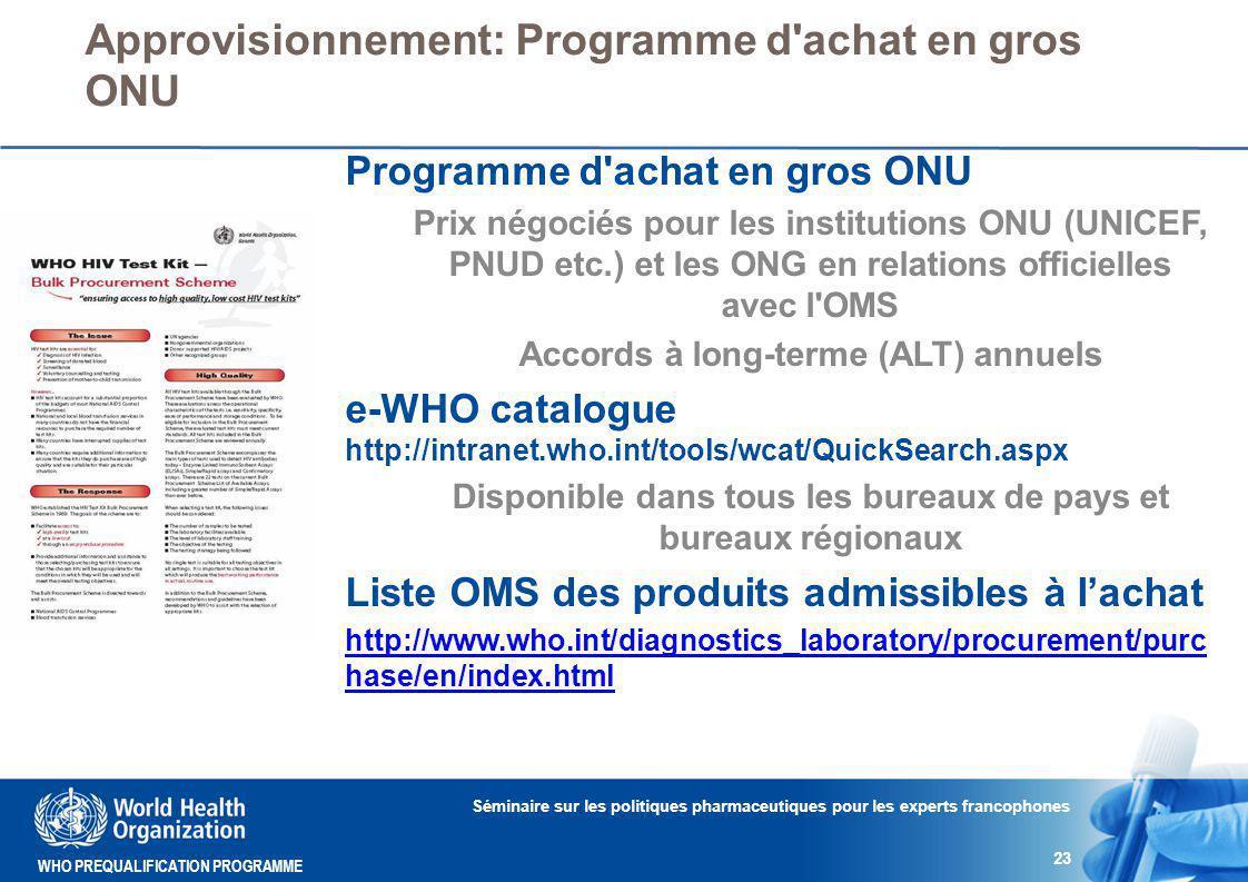 WHO PREQUALIFICATION PROGRAMME Approvisionnement: Programme d achat en gros ONU Séminaire sur les politiques pharmaceutiques pour les experts francophones 23 Programme d achat en gros ONU Prix négociés pour les institutions ONU (UNICEF, PNUD etc.) et les ONG en relations officielles avec l OMS Accords à long-terme (ALT) annuels e-WHO catalogue http://intranet.who.int/tools/wcat/QuickSearch.aspx Disponible dans tous les bureaux de pays et bureaux régionaux Liste OMS des produits admissibles à l'achat http://www.who.int/diagnostics_laboratory/procurement/purc hase/en/index.html