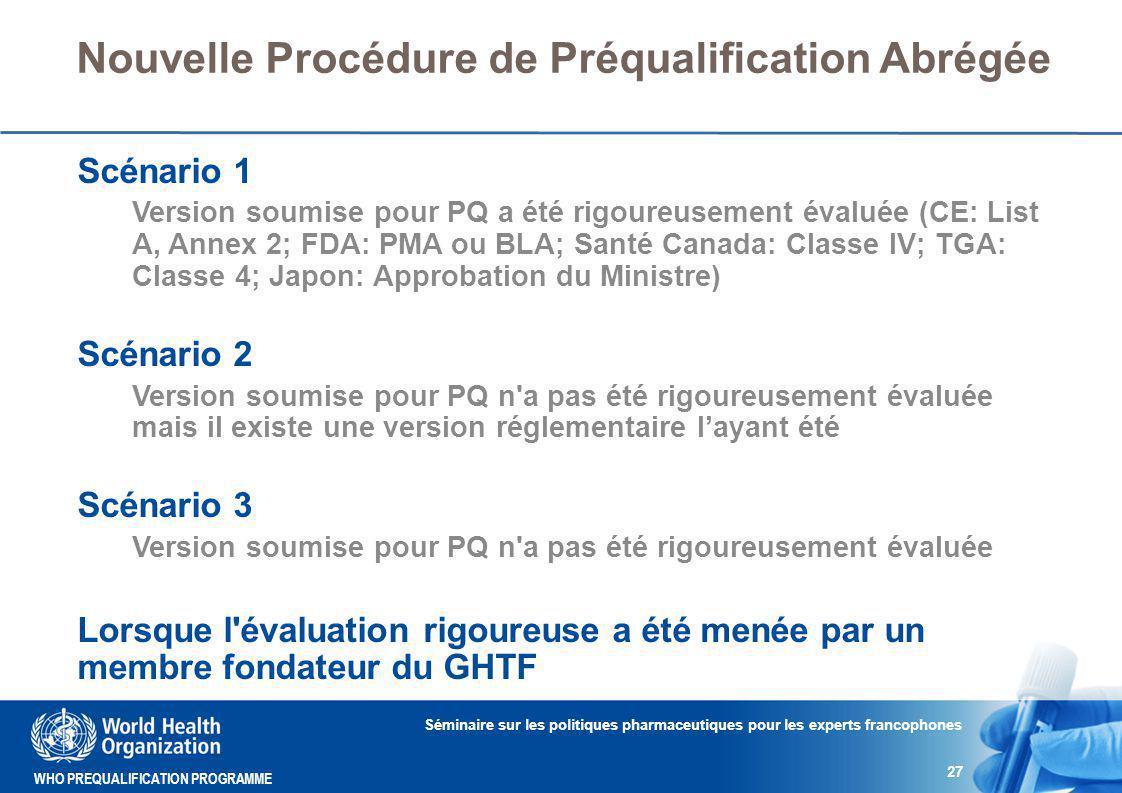 WHO PREQUALIFICATION PROGRAMME Nouvelle Procédure de Préqualification Abrégée Scénario 1 Version soumise pour PQ a été rigoureusement évaluée (CE: List A, Annex 2; FDA: PMA ou BLA; Santé Canada: Classe IV; TGA: Classe 4; Japon: Approbation du Ministre) Scénario 2 Version soumise pour PQ n a pas été rigoureusement évaluée mais il existe une version réglementaire l'ayant été Scénario 3 Version soumise pour PQ n a pas été rigoureusement évaluée Lorsque l évaluation rigoureuse a été menée par un membre fondateur du GHTF Séminaire sur les politiques pharmaceutiques pour les experts francophones 27