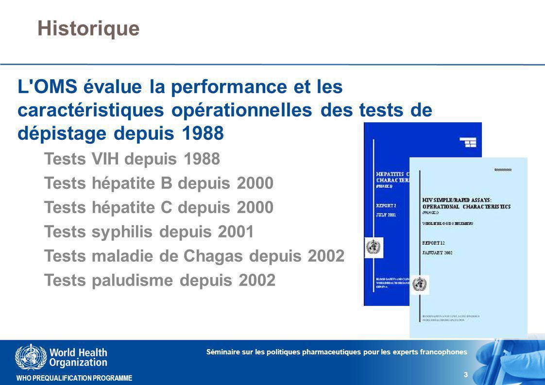 WHO PREQUALIFICATION PROGRAMME Historique Séminaire sur les politiques pharmaceutiques pour les experts francophones 3 L OMS évalue la performance et les caractéristiques opérationnelles des tests de dépistage depuis 1988 Tests VIH depuis 1988 Tests hépatite B depuis 2000 Tests hépatite C depuis 2000 Tests syphilis depuis 2001 Tests maladie de Chagas depuis 2002 Tests paludisme depuis 2002