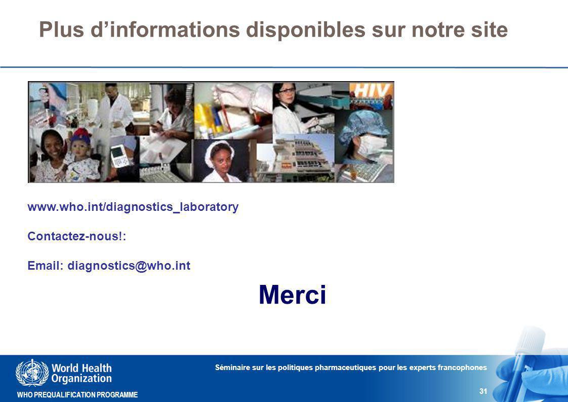WHO PREQUALIFICATION PROGRAMME Plus d'informations disponibles sur notre site Séminaire sur les politiques pharmaceutiques pour les experts francophones 31 www.who.int/diagnostics_laboratory Contactez-nous!: Email: diagnostics@who.int Merci