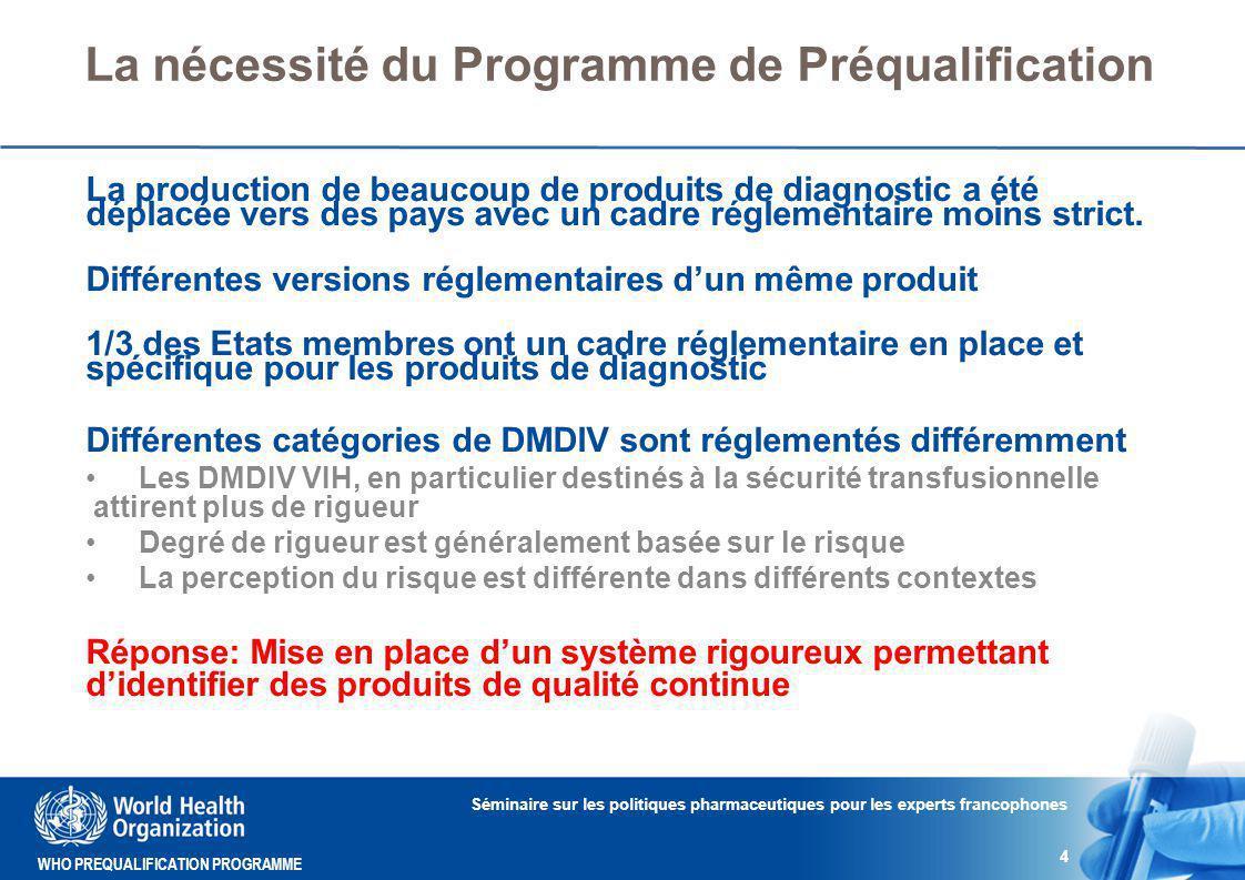 WHO PREQUALIFICATION PROGRAMME La nécessité du Programme de Préqualification La production de beaucoup de produits de diagnostic a été déplacée vers des pays avec un cadre réglementaire moins strict.