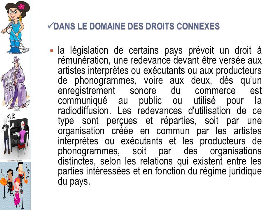 DANS LE DOMAINE DES DROITS CONNEXES DANS LE DOMAINE DES DROITS CONNEXES la législation de certains pays prévoit un droit à rémunération, une redevance