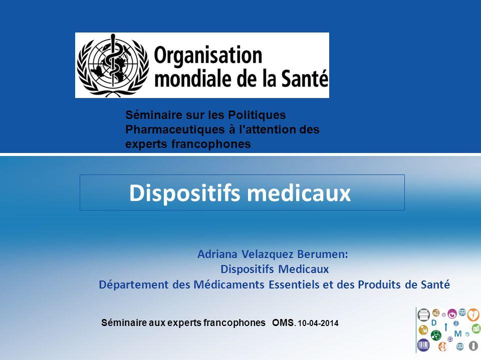 Séminaire aux experts francophones OMS. 10-04-2014 Dispositifs medicaux Adriana Velazquez Berumen: Dispositifs Medicaux Département des Médicaments Es