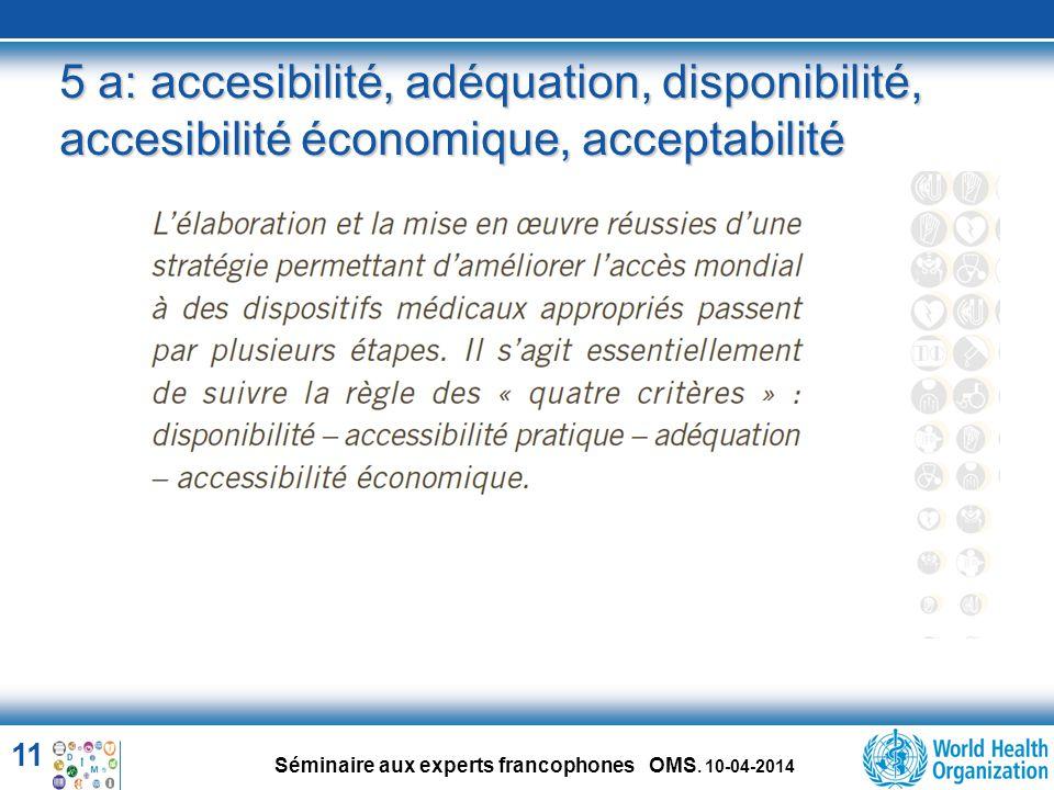 11 Séminaire aux experts francophones OMS. 10-04-2014 5 a: accesibilité, adéquation, disponibilité, accesibilité économique, acceptabilité