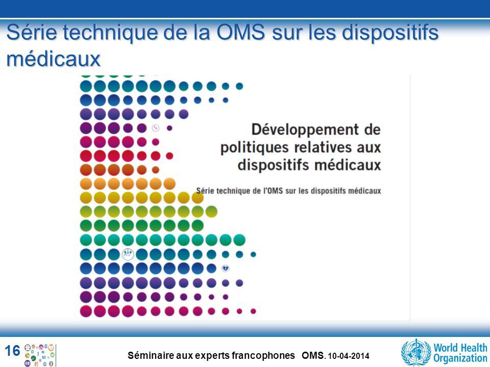 16 Séminaire aux experts francophones OMS. 10-04-2014 Série technique de la OMS sur les dispositifs médicaux