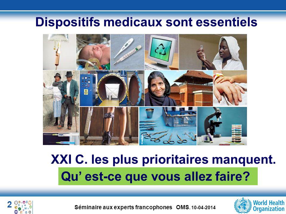 2 Séminaire aux experts francophones OMS. 10-04-2014 Dispositifs medicaux sont essentiels XXI C. les plus prioritaires manquent. Qu' est-ce que vous a