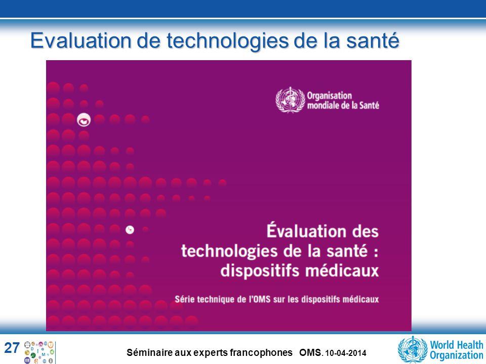 27 Séminaire aux experts francophones OMS. 10-04-2014 Evaluation de technologies de la santé