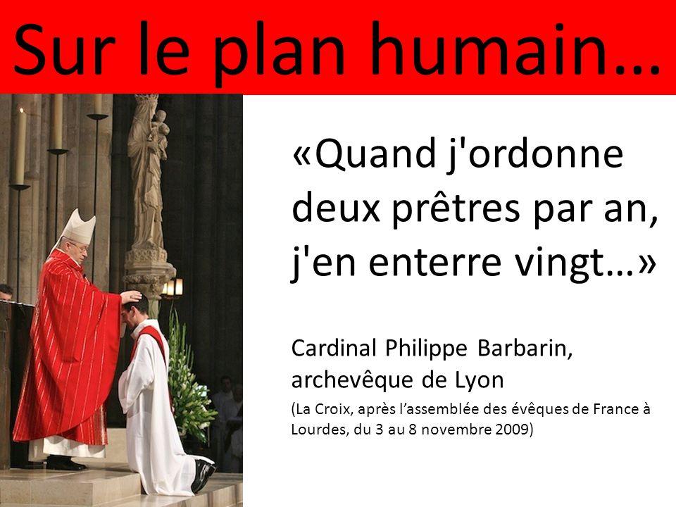 Sur le plan humain… «Quand j ordonne deux prêtres par an, j en enterre vingt…» Cardinal Philippe Barbarin, archevêque de Lyon (La Croix, après l'assemblée des évêques de France à Lourdes, du 3 au 8 novembre 2009)