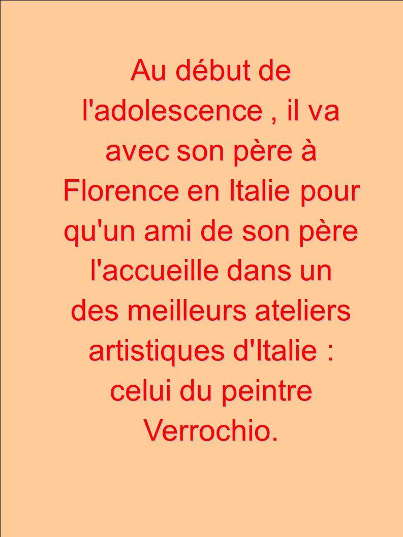 Au début de l adolescence, il va avec son père à Florence en Italie pour qu un ami de son père l accueille dans un des meilleurs ateliers artistiques d Italie : celui du peintre Verrochio.