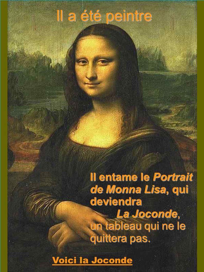 Il a été peintre Voici la Joconde Il entame le Portrait de Monna Lisa, qui deviendra La Joconde, un tableau qui ne le quittera pas.
