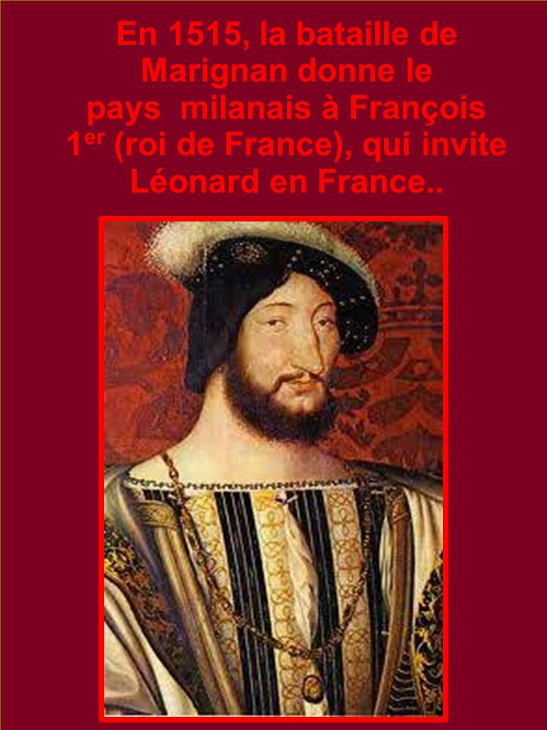 En 1515, la bataille de Marignan donne le pays milanais à François 1 er (roi de France), qui invite Léonard en France..