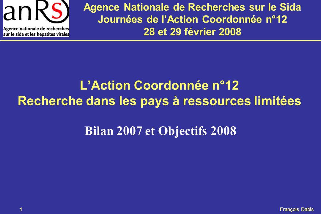 Agence Nationale de Recherches sur le Sida Journées de l'Action Coordonnée n°12 28 et 29 février 2008 1 François Dabis L'Action Coordonnée n°12 Recherche dans les pays à ressources limitées Bilan 2007 et Objectifs 2008