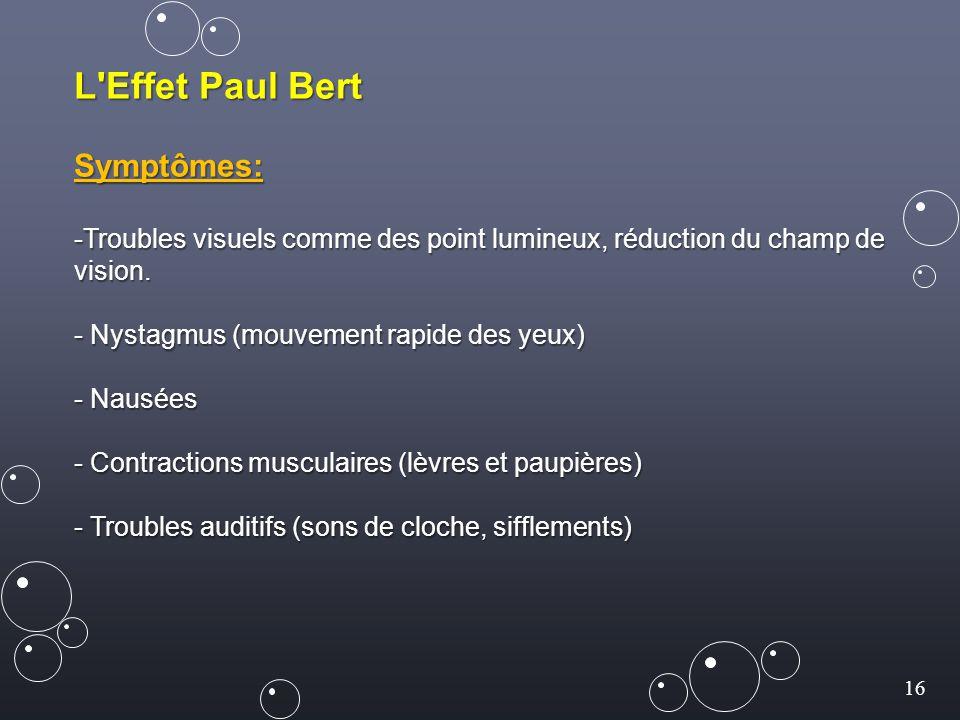 16 L'Effet Paul Bert Symptômes: -Troubles visuels comme des point lumineux, réduction du champ de vision. - Nystagmus (mouvement rapide des yeux) - Na