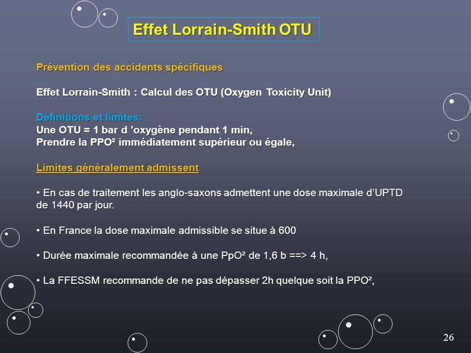 26 Effet Lorrain-Smith OTU Prévention des accidents spécifiques Effet Lorrain-Smith : Calcul des OTU (Oxygen Toxicity Unit) Définitions et limites: Une OTU = 1 bar d 'oxygène pendant 1 min, Prendre la PPO² immédiatement supérieur ou égale, Limites généralement admissent En cas de traitement les anglo-saxons admettent une dose maximale d'UPTD En cas de traitement les anglo-saxons admettent une dose maximale d'UPTD de 1440 par jour.