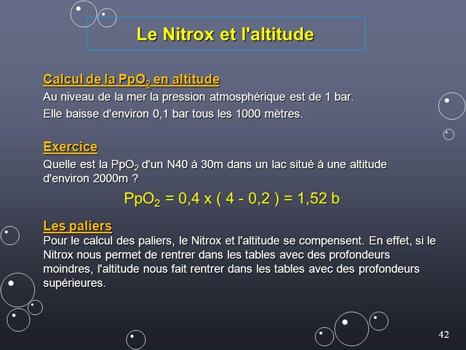42 Le Nitrox et l'altitude Calcul de la PpO 2 en altitude Au niveau de la mer la pression atmosphérique est de 1 bar. Elle baisse d'environ 0,1 bar to