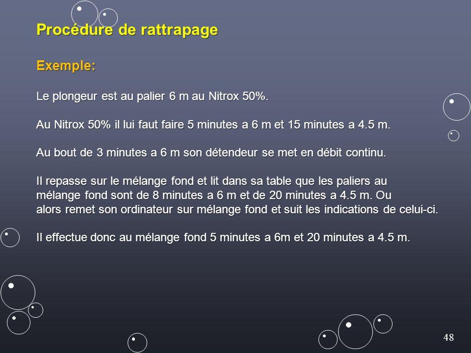 48 Procédure de rattrapage Exemple: Le plongeur est au palier 6 m au Nitrox 50%. Au Nitrox 50% il lui faut faire 5 minutes a 6 m et 15 minutes a 4.5 m