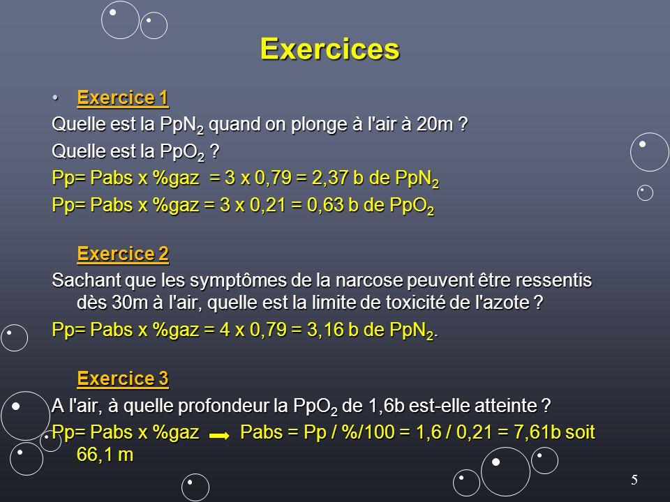 5 Exercices Exercice 1Exercice 1 Quelle est la PpN 2 quand on plonge à l'air à 20m ? Quelle est la PpO 2 ? Pp= Pabs x %gaz = 3 x 0,79 = 2,37 b de PpN
